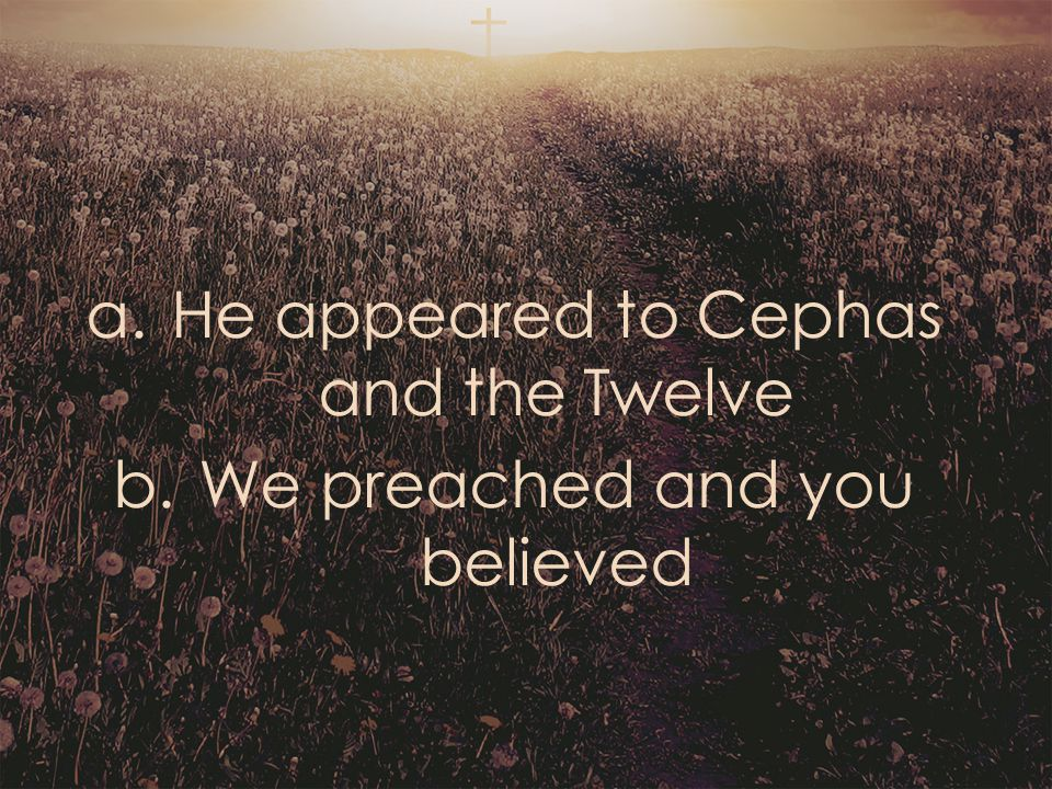 a.He appeared to Cephas and the Twelve b.We preached and you believed