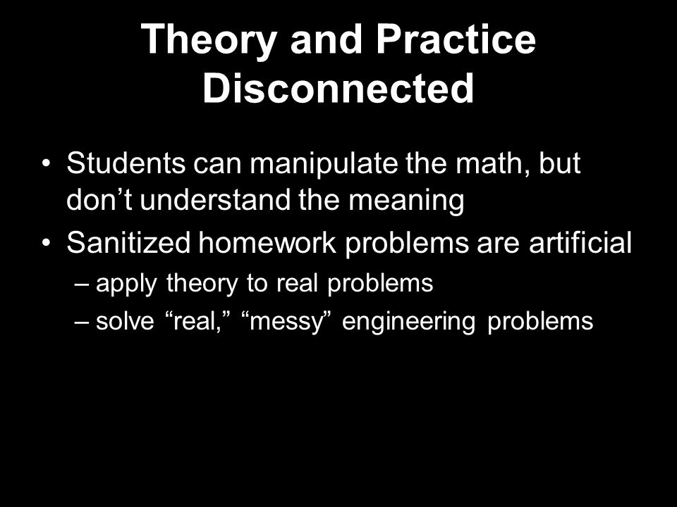 Theory and Practice Disconnected Students can manipulate the math, but don't understand the meaning Sanitized homework problems are artificial –apply theory to real problems –solve real, messy engineering problems