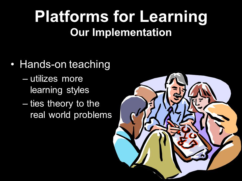 Platforms for Learning Our Implementation Hands-on teaching –utilizes more learning styles –ties theory to the real world problems