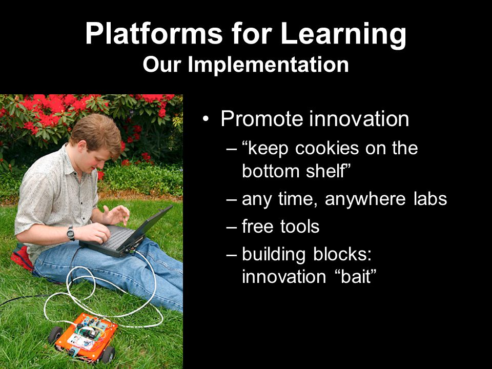 Platforms for Learning Our Implementation Promote innovation – keep cookies on the bottom shelf –any time, anywhere labs –free tools –building blocks: innovation bait