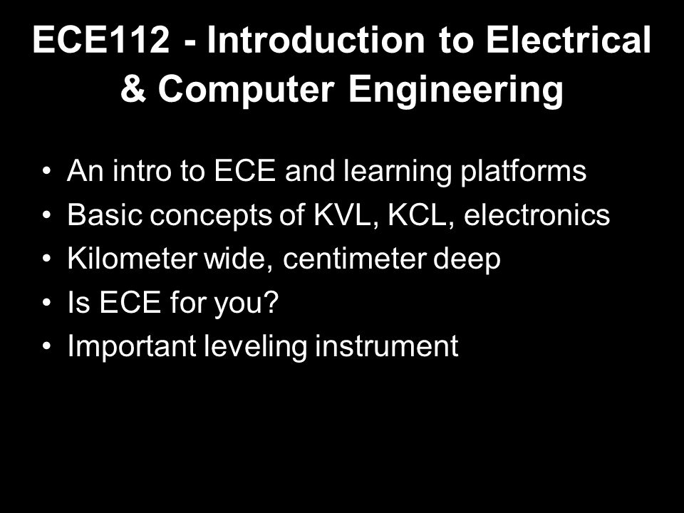 ECE112 - Introduction to Electrical & Computer Engineering An intro to ECE and learning platforms Basic concepts of KVL, KCL, electronics Kilometer wide, centimeter deep Is ECE for you.