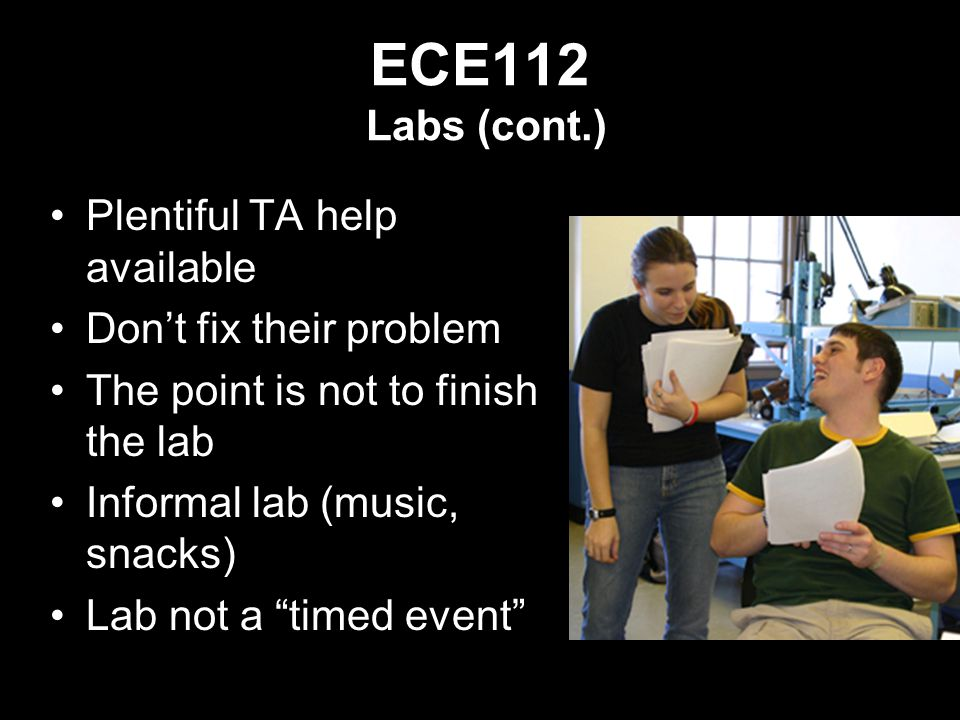 ECE112 Labs (cont.) Plentiful TA help available Don't fix their problem The point is not to finish the lab Informal lab (music, snacks) Lab not a timed event