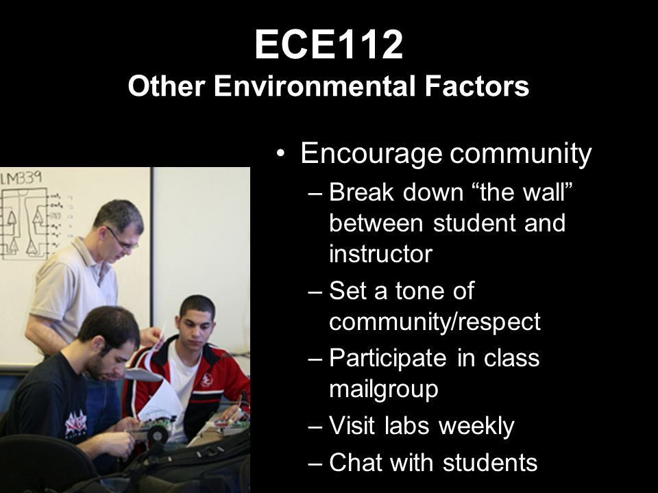 ECE112 Other Environmental Factors Encourage community –Break down the wall between student and instructor –Set a tone of community/respect –Participate in class mailgroup –Visit labs weekly –Chat with students