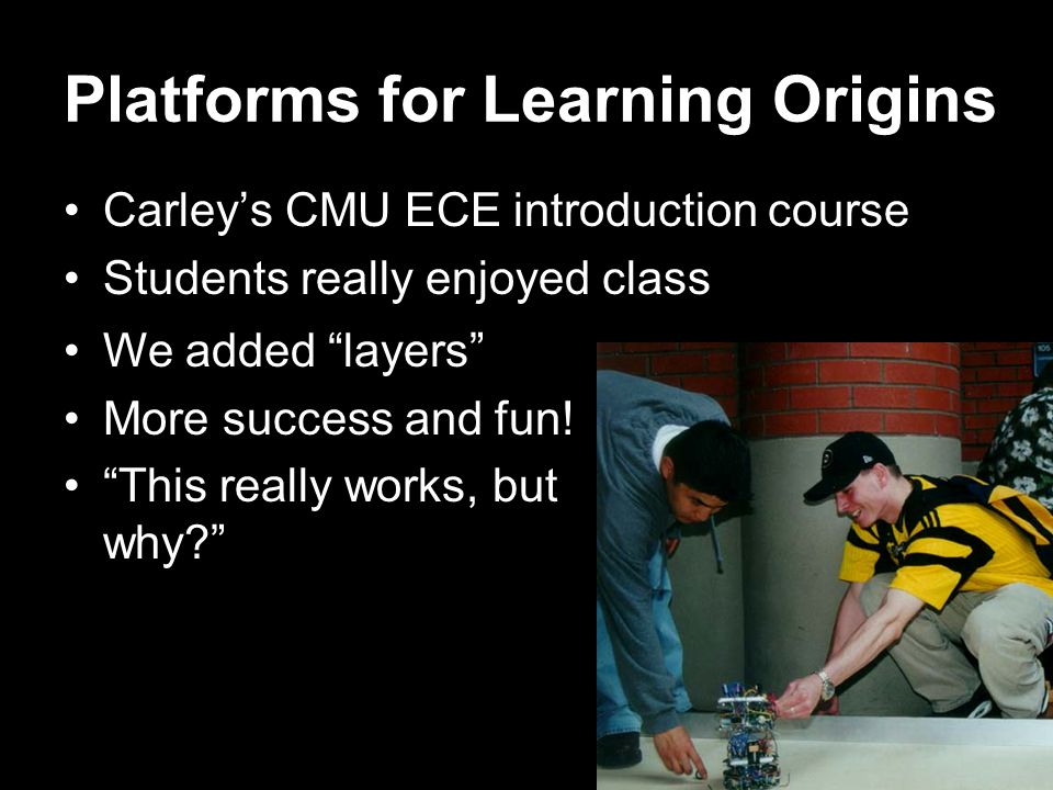 Platforms for Learning Origins Carley's CMU ECE introduction course Students really enjoyed class We added layers More success and fun.