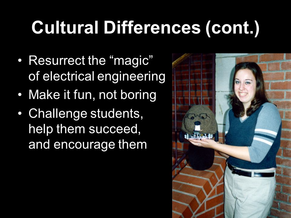 Cultural Differences (cont.) Resurrect the magic of electrical engineering Make it fun, not boring Challenge students, help them succeed, and encourage them
