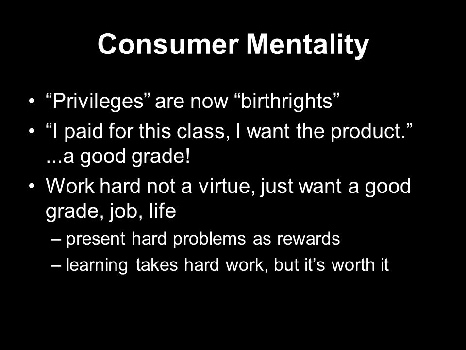 Consumer Mentality Privileges are now birthrights I paid for this class, I want the product. ...a good grade.