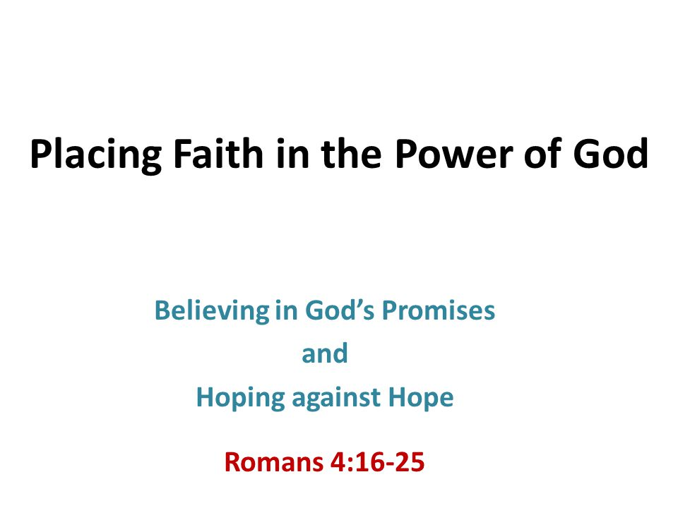 Placing Faith in the Power of God Believing in God's Promises and Hoping against Hope Romans 4:16-25