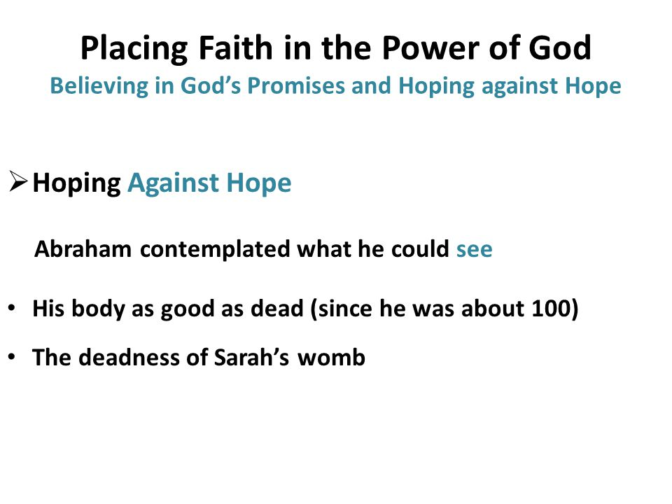 Placing Faith in the Power of God Believing in God's Promises and Hoping against Hope  Hoping Against Hope Abraham contemplated what he could see His body as good as dead (since he was about 100) The deadness of Sarah's womb