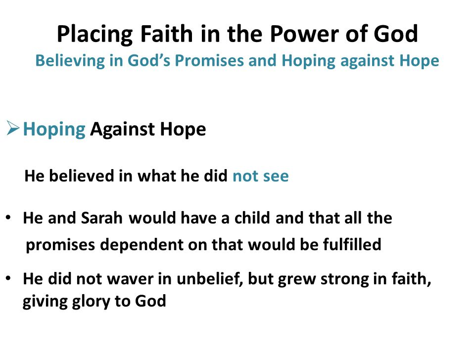 Placing Faith in the Power of God Believing in God's Promises and Hoping against Hope  Hoping Against Hope He believed in what he did not see He and Sarah would have a child and that all the promises dependent on that would be fulfilled He did not waver in unbelief, but grew strong in faith, giving glory to God