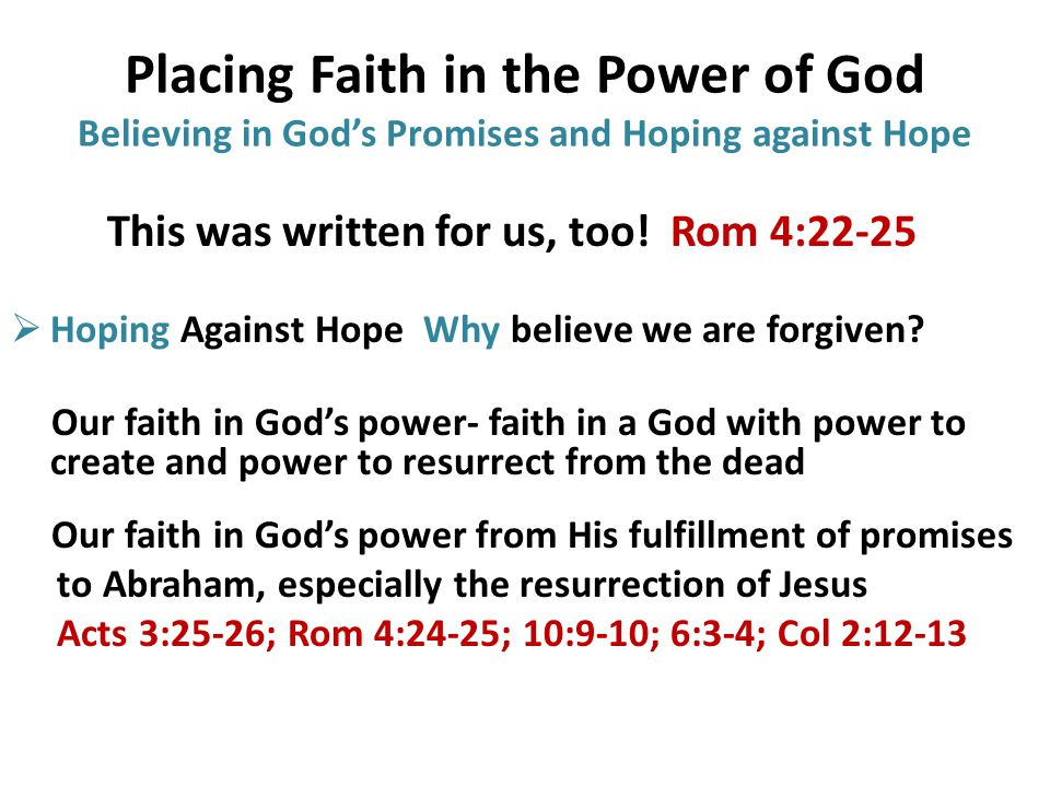 Placing Faith in the Power of God Believing in God's Promises and Hoping against Hope This was written for us, too.