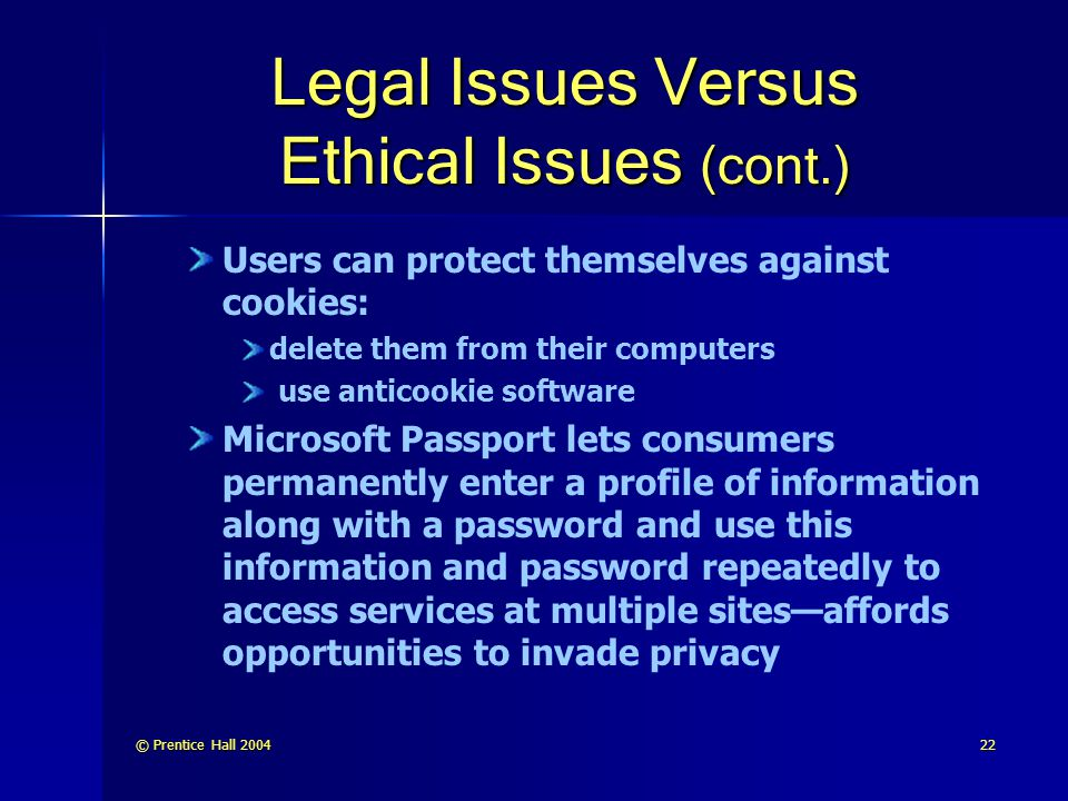 © Prentice Hall 200422 Legal Issues Versus Ethical Issues (cont.) Users can protect themselves against cookies: delete them from their computers use anticookie software Microsoft Passport lets consumers permanently enter a profile of information along with a password and use this information and password repeatedly to access services at multiple sites—affords opportunities to invade privacy