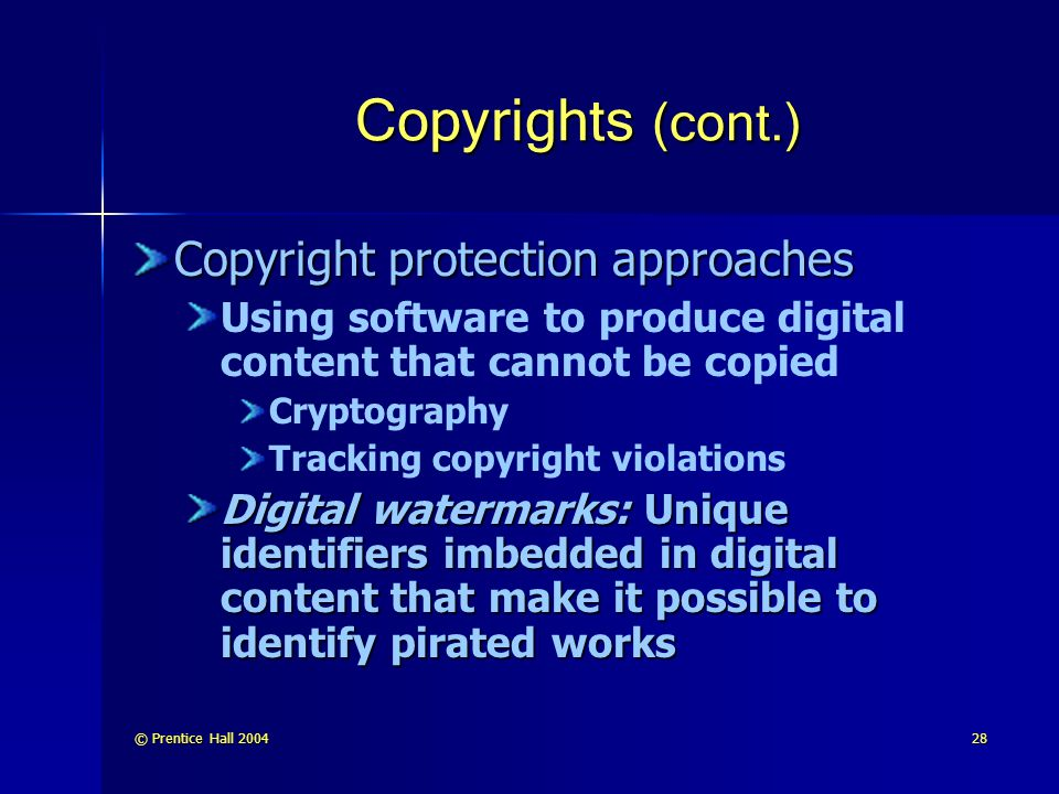 © Prentice Hall 200428 Copyrights (cont.) Copyright protection approaches Using software to produce digital content that cannot be copied Cryptography Tracking copyright violations Digital watermarks: Unique identifiers imbedded in digital content that make it possible to identify pirated works
