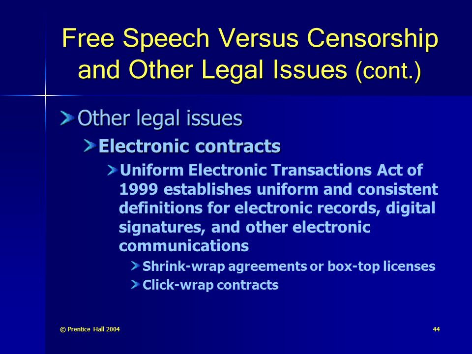 © Prentice Hall 200444 Free Speech Versus Censorship and Other Legal Issues (cont.) Other legal issues Electronic contracts Uniform Electronic Transactions Act of 1999 establishes uniform and consistent definitions for electronic records, digital signatures, and other electronic communications Shrink-wrap agreements or box-top licenses Click-wrap contracts
