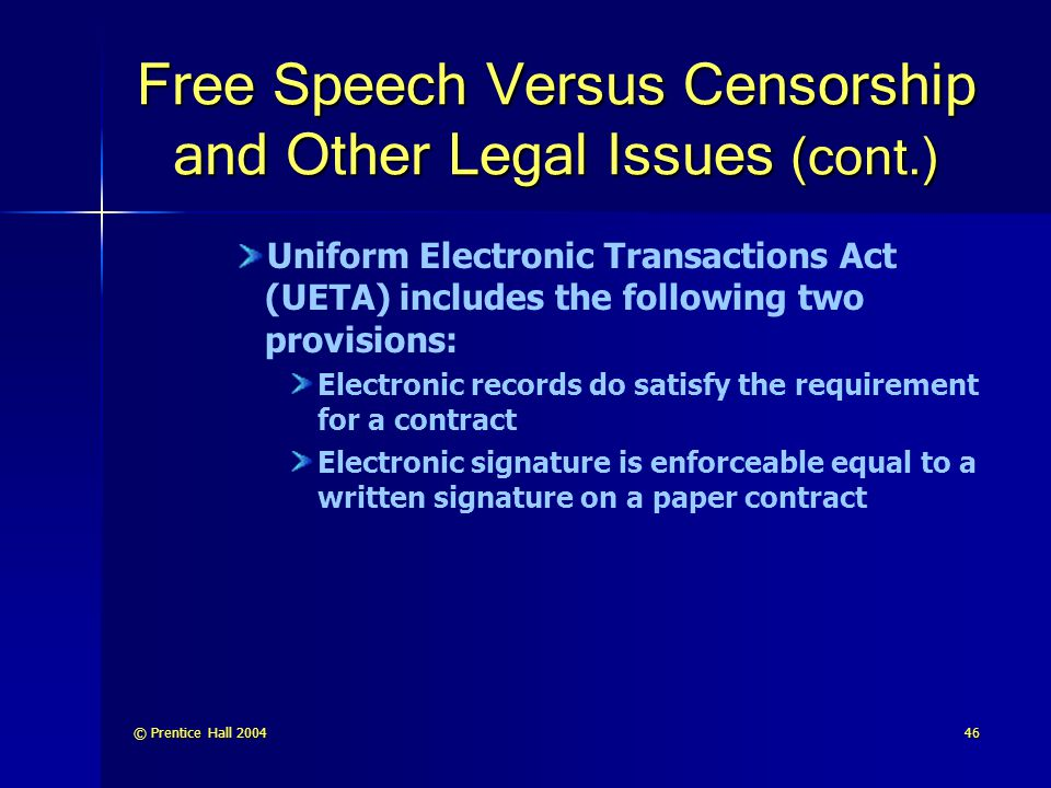 © Prentice Hall 200446 Free Speech Versus Censorship and Other Legal Issues (cont.) Uniform Electronic Transactions Act (UETA) includes the following two provisions: Electronic records do satisfy the requirement for a contract Electronic signature is enforceable equal to a written signature on a paper contract