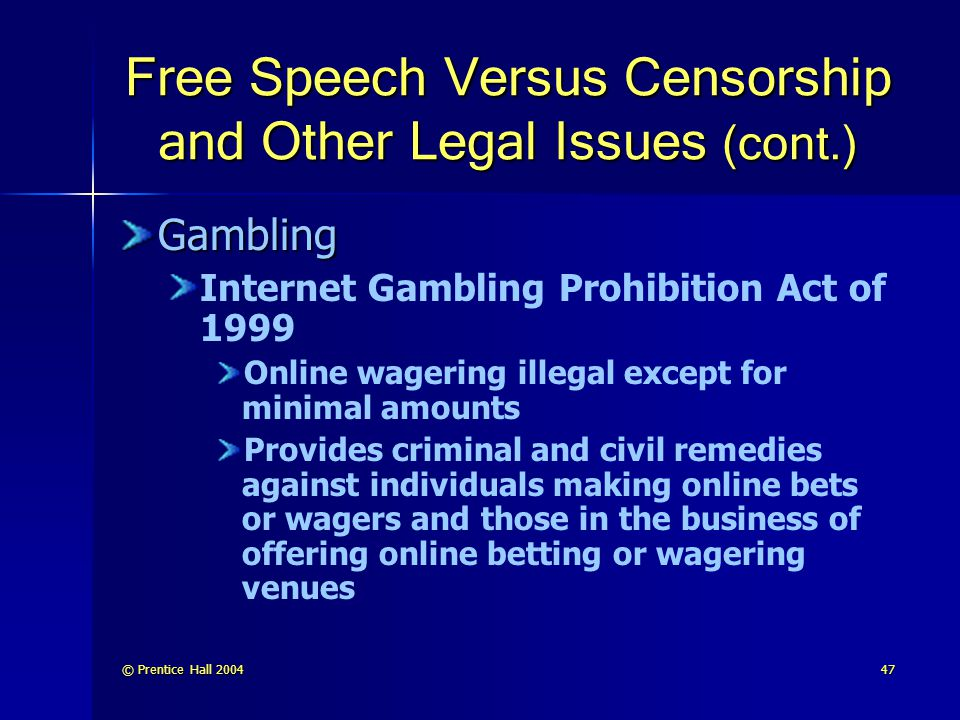 © Prentice Hall 200447 Free Speech Versus Censorship and Other Legal Issues (cont.) Gambling Internet Gambling Prohibition Act of 1999 Online wagering illegal except for minimal amounts Provides criminal and civil remedies against individuals making online bets or wagers and those in the business of offering online betting or wagering venues