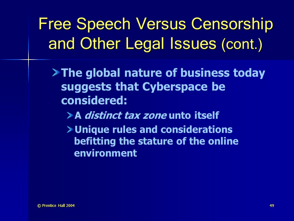 © Prentice Hall 200449 Free Speech Versus Censorship and Other Legal Issues (cont.) The global nature of business today suggests that Cyberspace be considered: A distinct tax zone unto itself Unique rules and considerations befitting the stature of the online environment