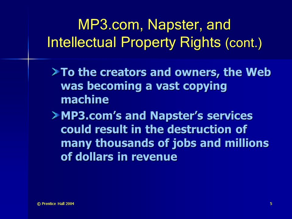 © Prentice Hall 20045 MP3.com, Napster, and Intellectual Property Rights (cont.) To the creators and owners, the Web was becoming a vast copying machine MP3.com's and Napster's services could result in the destruction of many thousands of jobs and millions of dollars in revenue