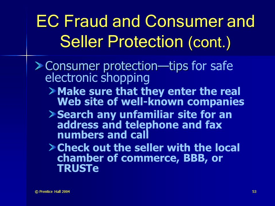 © Prentice Hall 200453 EC Fraud and Consumer and Seller Protection (cont.) Consumer protection—tips Consumer protection—tips for safe electronic shopping Make sure that they enter the real Web site of well-known companies Search any unfamiliar site for an address and telephone and fax numbers and call Check out the seller with the local chamber of commerce, BBB, or TRUSTe