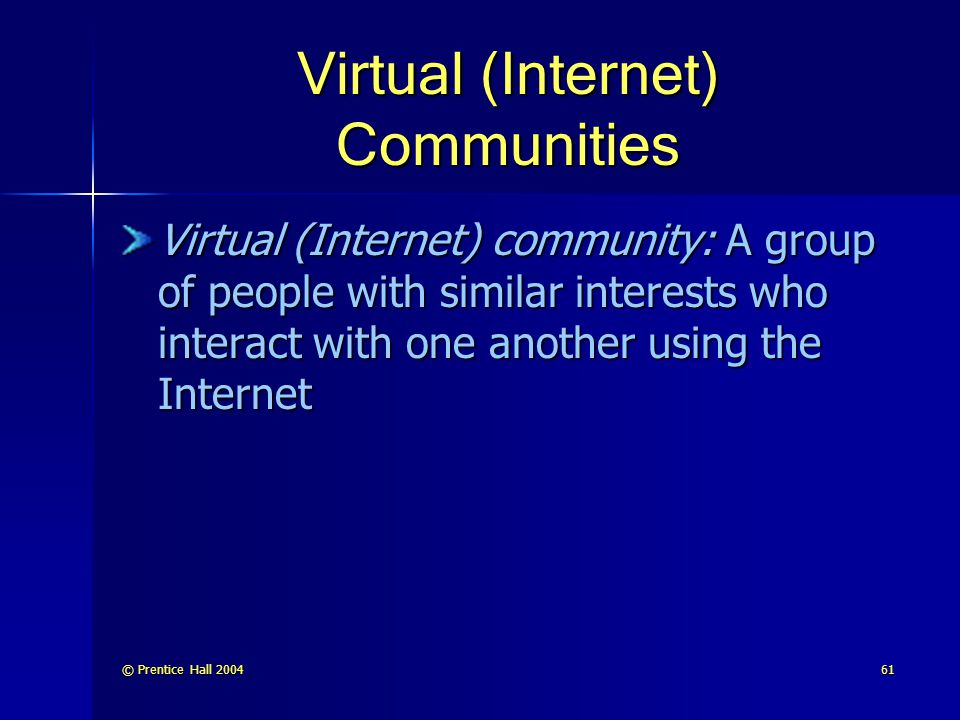 © Prentice Hall 200461 Virtual (Internet) Communities Virtual (Internet) community: A group of people with similar interests who interact with one another using the Internet