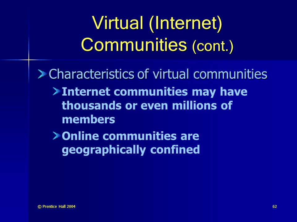 © Prentice Hall 200462 Virtual (Internet) Communities (cont.) Characteristics of virtual communities Internet communities may have thousands or even millions of members Online communities are geographically confined