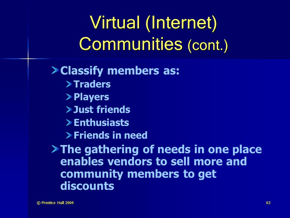 © Prentice Hall 200463 Virtual (Internet) Communities (cont.) Classify members as: Traders Players Just friends Enthusiasts Friends in need The gathering of needs in one place enables vendors to sell more and community members to get discounts