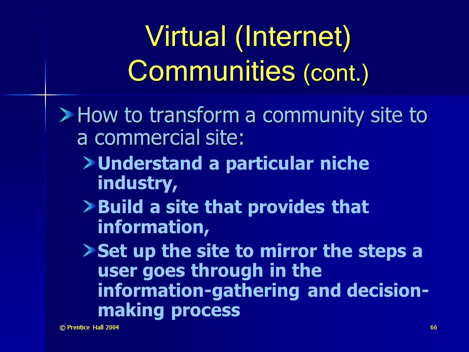 © Prentice Hall 200466 Virtual (Internet) Communities (cont.) How to transform a community site to a commercial site: Understand a particular niche industry, Build a site that provides that information, Set up the site to mirror the steps a user goes through in the information-gathering and decision- making process