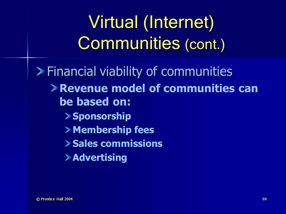 © Prentice Hall 200469 Virtual (Internet) Communities (cont.) Financial viability of communities Revenue model of communities can be based on: Sponsorship Membership fees Sales commissions Advertising