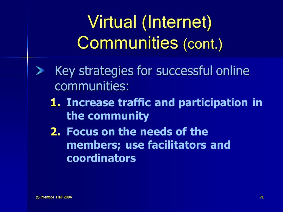 © Prentice Hall 200471 Virtual (Internet) Communities (cont.) Key strategies for successful online communities: 1.