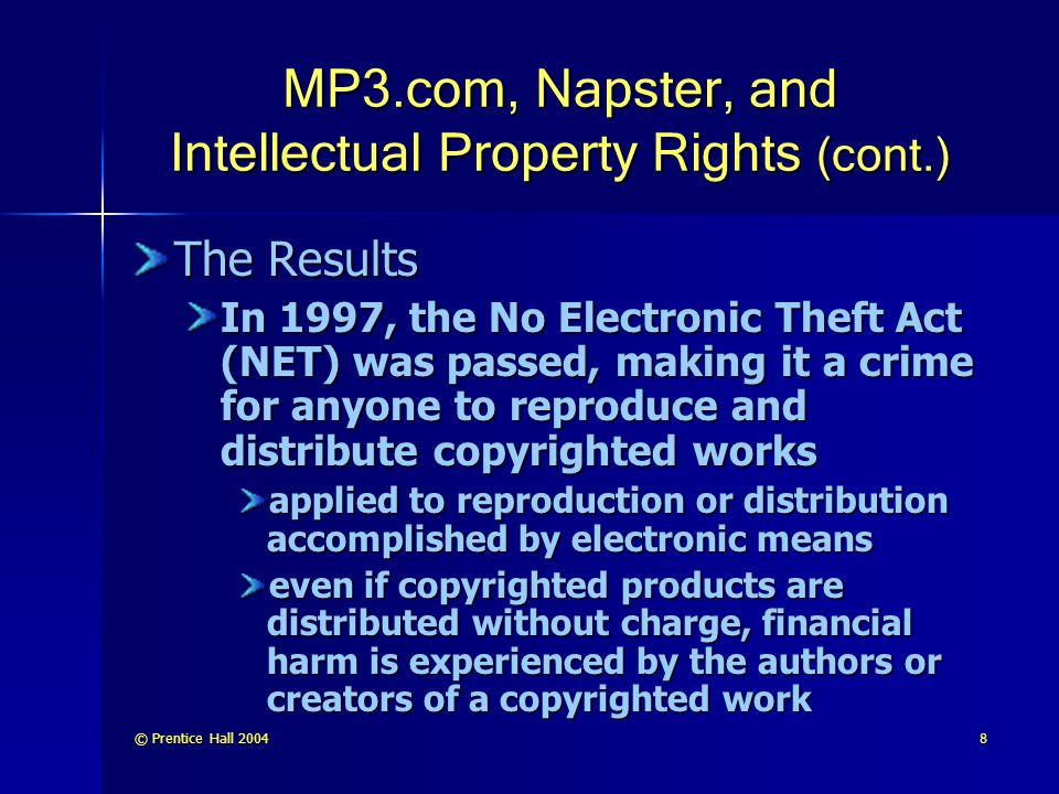 © Prentice Hall 20048 MP3.com, Napster, and Intellectual Property Rights (cont.) The Results In 1997, the No Electronic Theft Act (NET) was passed, making it a crime for anyone to reproduce and distribute copyrighted works applied to reproduction or distribution accomplished by electronic means even if copyrighted products are distributed without charge, financial harm is experienced by the authors or creators of a copyrighted work