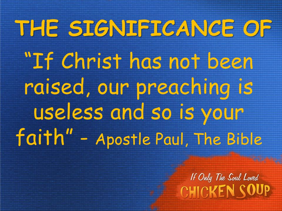 "THE SIGNIFICANCE OF EASTER ""If Christ has not been raised, our preaching is useless and so is your faith"" - Apostle Paul, The Bible"