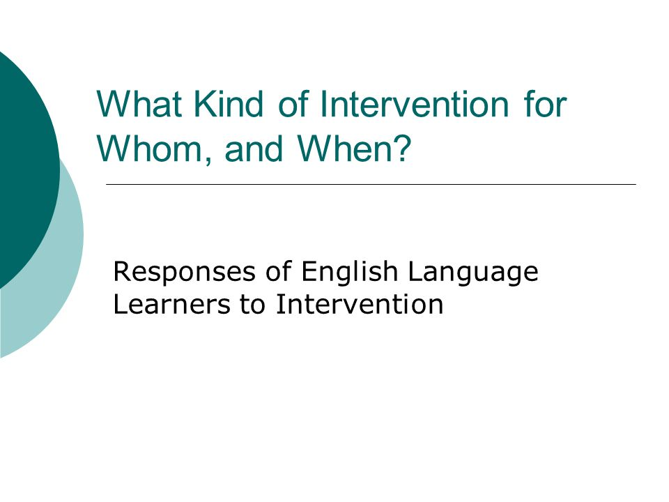 What Kind of Intervention for Whom, and When.