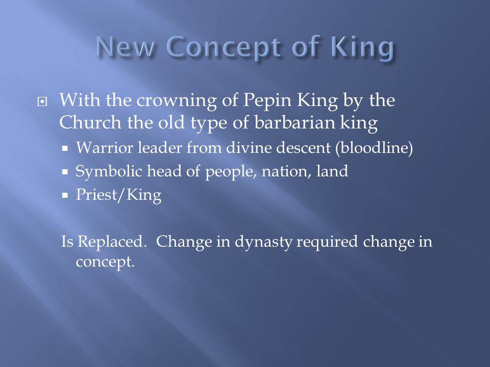  With the crowning of Pepin King by the Church the old type of barbarian king  Warrior leader from divine descent (bloodline)  Symbolic head of people, nation, land  Priest/King Is Replaced.