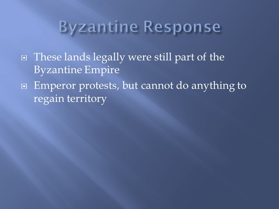  These lands legally were still part of the Byzantine Empire  Emperor protests, but cannot do anything to regain territory