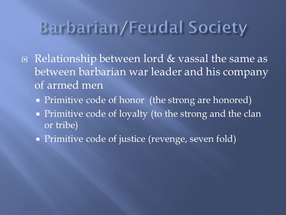  Relationship between lord & vassal the same as between barbarian war leader and his company of armed men  Primitive code of honor (the strong are honored)  Primitive code of loyalty (to the strong and the clan or tribe)  Primitive code of justice (revenge, seven fold)