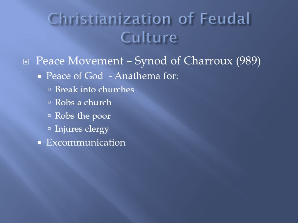  Peace Movement – Synod of Charroux (989)  Peace of God - Anathema for:  Break into churches  Robs a church  Robs the poor  Injures clergy  Excommunication