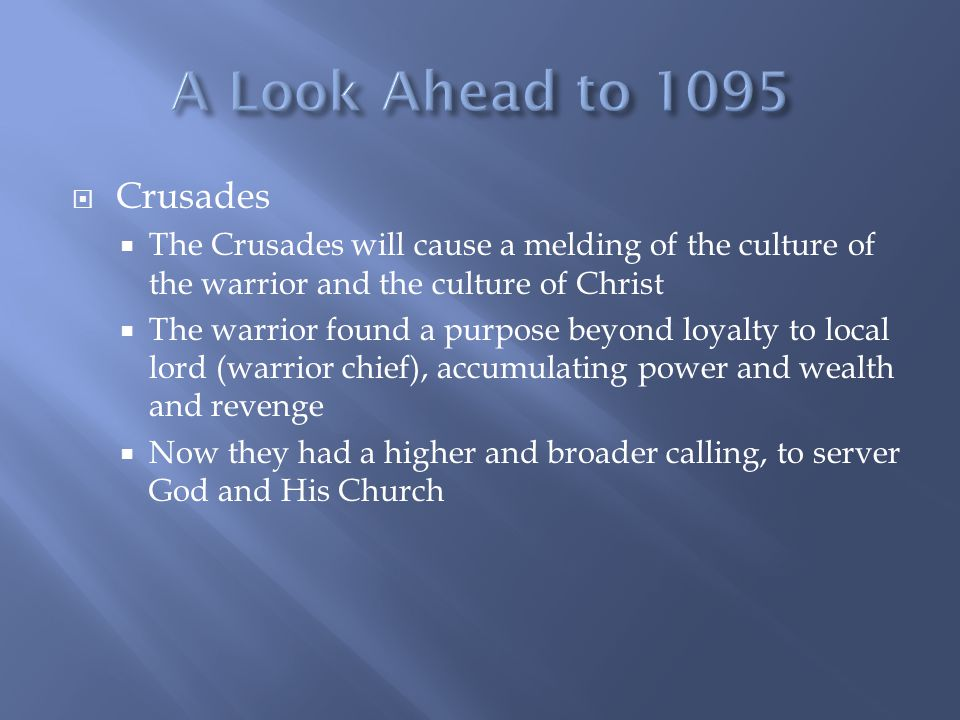  Crusades  The Crusades will cause a melding of the culture of the warrior and the culture of Christ  The warrior found a purpose beyond loyalty to local lord (warrior chief), accumulating power and wealth and revenge  Now they had a higher and broader calling, to server God and His Church