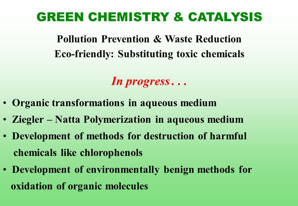 GREEN CHEMISTRY & CATALYSIS Pollution Prevention & Waste Reduction Eco-friendly: Substituting toxic chemicals In progress... Organic transformations i