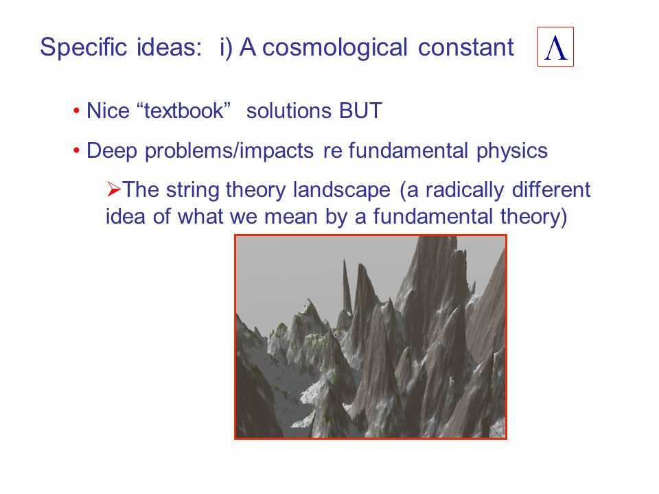 Specific ideas: i) A cosmological constant Nice textbook solutions BUT Deep problems/impacts re fundamental physics  The string theory landscape (a radically different idea of what we mean by a fundamental theory)