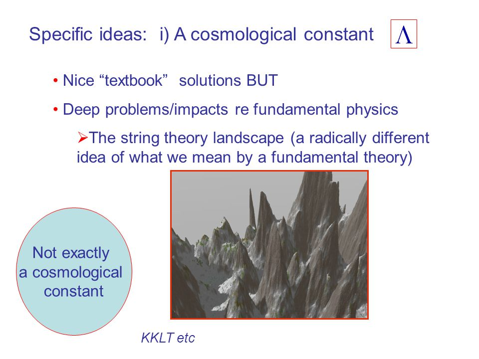 Specific ideas: i) A cosmological constant Nice textbook solutions BUT Deep problems/impacts re fundamental physics  The string theory landscape (a radically different idea of what we mean by a fundamental theory) Not exactly a cosmological constant KKLT etc