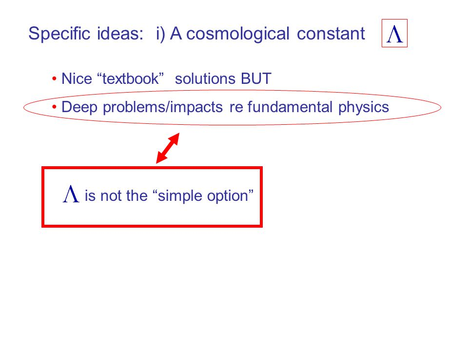 Specific ideas: i) A cosmological constant Nice textbook solutions BUT Deep problems/impacts re fundamental physics is not the simple option