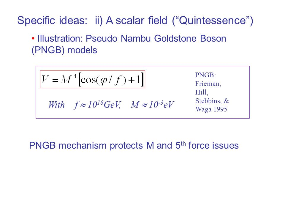 Specific ideas: ii) A scalar field ( Quintessence ) Illustration: Pseudo Nambu Goldstone Boson (PNGB) models With f  10 18 GeV, M  10 -3 eV PNGB: Frieman, Hill, Stebbins, & Waga 1995 PNGB mechanism protects M and 5 th force issues