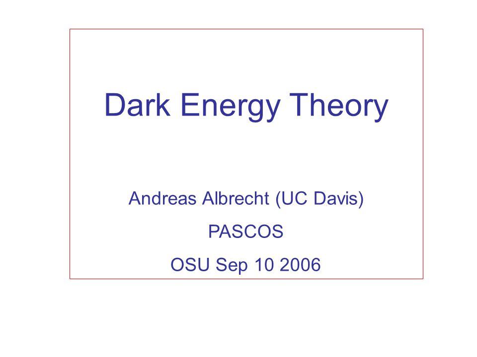 Dark Energy Theory Andreas Albrecht (UC Davis) PASCOS OSU Sep 10 2006