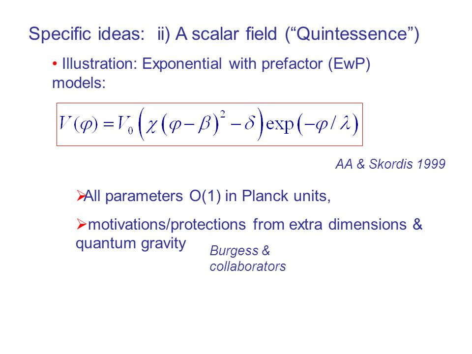 Specific ideas: ii) A scalar field ( Quintessence ) Illustration: Exponential with prefactor (EwP) models:  All parameters O(1) in Planck units,  motivations/protections from extra dimensions & quantum gravity AA & Skordis 1999 Burgess & collaborators