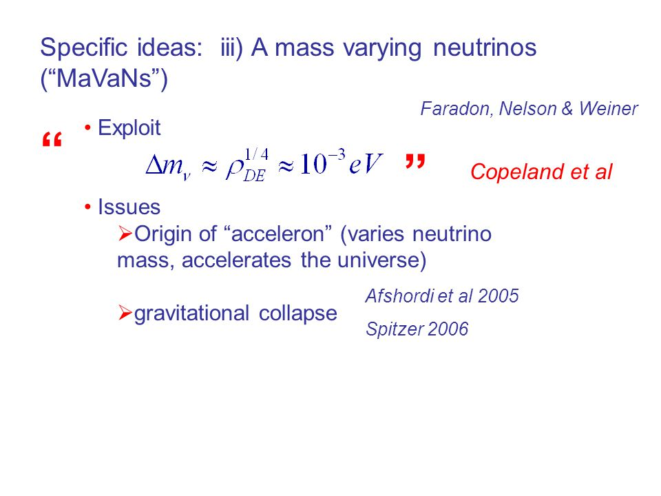 Specific ideas: iii) A mass varying neutrinos ( MaVaNs ) Exploit Issues  Origin of acceleron (varies neutrino mass, accelerates the universe)  gravitational collapse Faradon, Nelson & Weiner Afshordi et al 2005 Spitzer 2006 Copeland et al