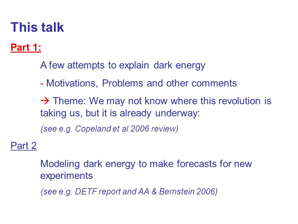 This talk Part 1: A few attempts to explain dark energy - Motivations, Problems and other comments  Theme: We may not know where this revolution is taking us, but it is already underway: (see e.g.