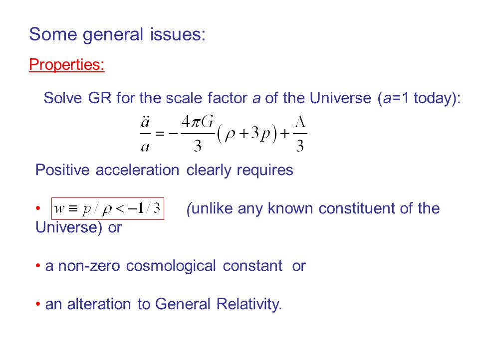 Some general issues: Properties: Solve GR for the scale factor a of the Universe (a=1 today): Positive acceleration clearly requires (unlike any known constituent of the Universe) or a non-zero cosmological constant or an alteration to General Relativity.