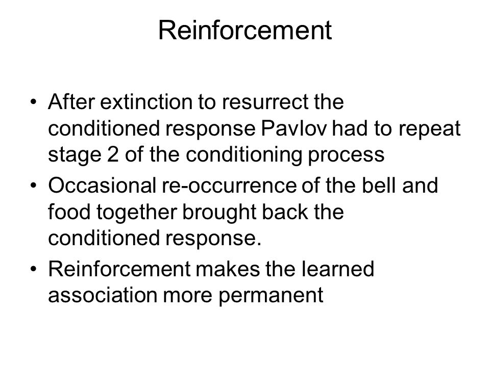Reinforcement After extinction to resurrect the conditioned response Pavlov had to repeat stage 2 of the conditioning process Occasional re-occurrence of the bell and food together brought back the conditioned response.