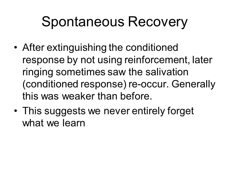 Spontaneous Recovery After extinguishing the conditioned response by not using reinforcement, later ringing sometimes saw the salivation (conditioned