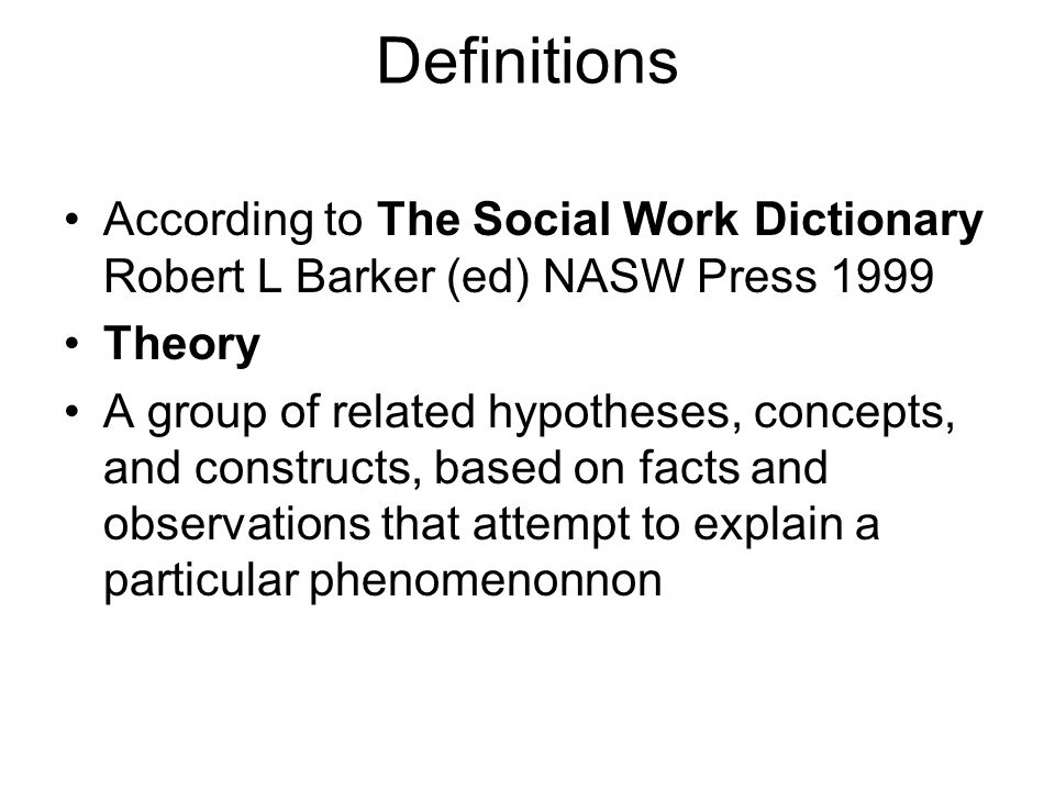 Definitions According to The Social Work Dictionary Robert L Barker (ed) NASW Press 1999 Theory A group of related hypotheses, concepts, and constructs, based on facts and observations that attempt to explain a particular phenomenonnon