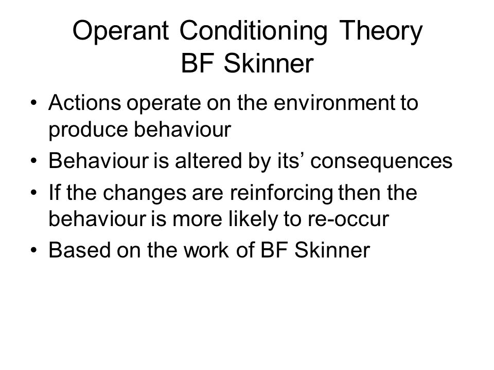 Operant Conditioning Theory BF Skinner Actions operate on the environment to produce behaviour Behaviour is altered by its' consequences If the change